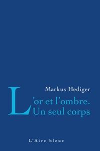 Markus Hediger - L'or et l'ombre - Un seul corps.