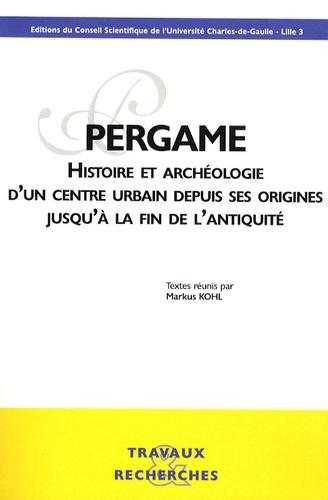 Markus Kohl - Pergame - Histoire et archéologie d'un centre urbain depuis ses origines jusqu'à la fin de l'Antiquité.