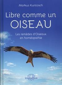 Markus Kuntosch - Libre comme un oiseau - Les remèdes d'oiseaux en homéopathie.
