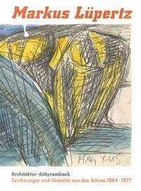 Markus Lüpertz - Architektur-dithyrambisch - Zeichnungen und Gemälde aus den Jahren 1964-1977.