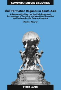 Markus Maurer - Skill Formation Regimes in South Asia - A Comparative Study on the Path-Dependent Development of Technical and Vocational Education and Training for the Garment Industry.