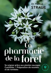 Markus Strauss - La pharmacie de la forêt - Le guide pratique des plantes sauvages. Cueillette, recettes, remèdes.