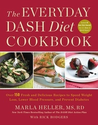 Marla Heller et Rick Rodgers - The Everyday DASH Diet Cookbook - Over 150 Fresh and Delicious Recipes to Speed Weight Loss, Lower Blood Pressure, and Prevent Diabetes.