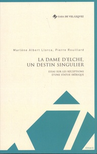 Marlène Albert Llorca et Pierre Rouillard - La Dame d'Elche, un destin singulier - Essai sur les réceptions d'une statue ibérique.