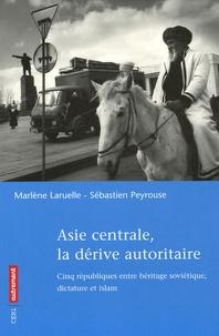 Marlène Laruelle et Sébastien Peyrouse - Asie centrale, la dérive autoritaire.