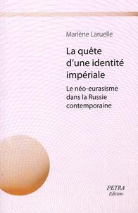 Marlène Laruelle - La quête d'une identité impériale. Le néo-eurasisme dans la Russie contemporaine.