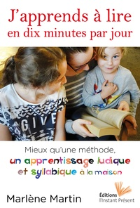 Marlène Martin - J'apprends à lire en dix minutes par jour - Mieux qu'une méthode, un apprentissage ludique et syllabique à la maison.
