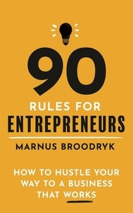Marnus Broodryk - 90 Rules for Entrepreneurs - How to Hustle Your Way to a Business That Works.