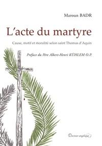 Maroun Badr - L'acte du martyre - Cause, motif et moralité selon saint Thomas d'Aquin.