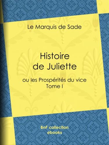 Histoire de Juliette. ou les Prospérités du vice - Tome I