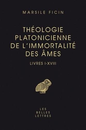 Marsile Ficin - Théologie platonicienne de l'immortalité des âmes - Livres I-XVIII.
