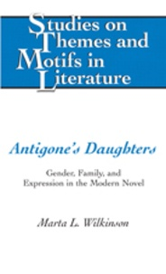 Marta l. Wilkinson - Antigone's Daughters - Gender, Family, and Expression in the Modern Novel.