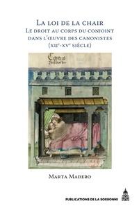 Marta Madero - La loi de la chair - Le droit au corps du conjoint dans l'oeuvre des canonistes (XIIe-XVe siècle).