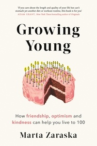 Marta Zaraska - Growing Young - How Friendship, Optimism and Kindness Can Help You Live to 100.