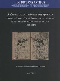 Martha Cecilia Bustamante De La Ossa - A l'aube de la théorie des quanta - Notes inédites d'Emile Borel sur un cours de Paul Langevin au Collège de France (1912-1913).