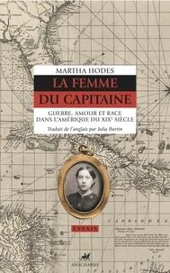 Martha Hodes - La femme du capitaine - Guerre, amour et race dans l'Amérique du XIXe siècle.