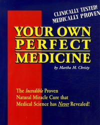 Martha M Christy - Your own perfect medicine - The Incredible Proven Natural Miracle Cure That Medical Science has Never Revealed !.