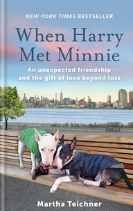 Martha Teichner - When Harry Met Minnie - An unexpected friendship and the gift of love beyond loss.