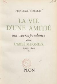 Marthe Bibesco - La vie d'une amitié - Ma correspondance avec l'Abbé Mugnier. 1911-1944.