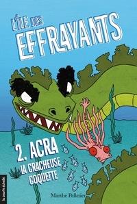 Marthe Pelletier et Sara Fortier - Acra, la cracheuse coquette - L'île des Effrayants, tome 2.