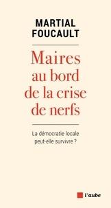 Martial Foucault - Maires au bord de la crise de nerfs - La démocratie locale peut-elle survivre ?.