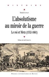Téléchargements de livres informatiques pdf gratuits L'absolutisme au miroir de la guerre  - LeroietMetz(1552-1661) iBook CHM PDB in French par Martial Gantelet