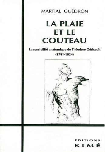 Martial Guédron - La plaie et le couteau - La sensibilité anatomique de Théodore Géricault, 1791-1824.