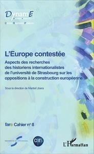 Martial Libera - Cahiers de fare N° 8 : L'Europe contestée - Aspects des recherches des historiens internationalistes de l'université de Strasbourg sur les oppositions à la construction européenne.