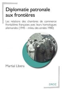 Martial Libera - Diplomatie patronale aux frontières - Les relations des chambres de commerce frontalières françaises avec leurs homologues allemandes (1945 - milieu des années 1980).