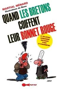 Martial Ménard - Quand les Bretons coiffent leur bonnet rouge... - Et 200 autres expressions bretonnes d'hier et d'aujourd'hui.