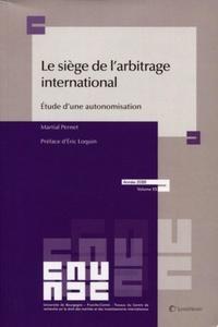 Martial Pernet - Le siège de l'arbitrage international - Etude d'une autonomisation.