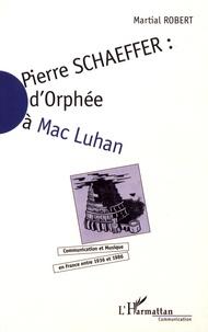 Martial Robert - Pierre Schaeffer : d'Orphée à Mac Luhan - Communication et musique en France entre 1936 et 1986.