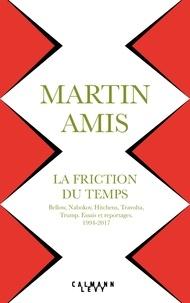 Martin Amis - La friction du temps - Bellow, Nabokov, Hitchens, Travolta, Trump. Essais et reportages, 1994-2017.