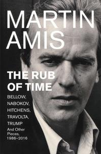 Martin Amis - The Rub of Time - Bellow, Nabokov, Hitchens, Travolta, Trump. Essays and Reportage, 1986-2016.