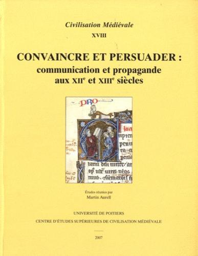 Martin Aurell - Convaincre et persuader - Communication et propagande aux XIIe et XIIIe siècles.