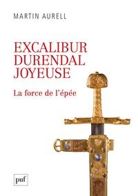 Martin Aurell - Excalibur, Durendal, Joyeuse - La force de l'épée.