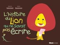 Martin Baltscheit et Marc Boutavant - L'histoire du lion  : L'histoire du lion qui ne savait pas écrire.