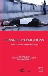 Martin Barnier et Isabelle Le Corff - Penser les émotions - Cinémas, séries, nouvelles images.
