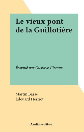 Le vieux pont de la Guillotière. Évoqué par Gustave Girrane