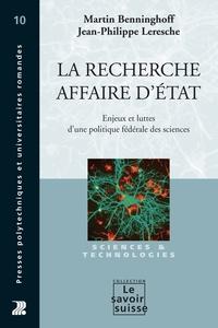 Martin Benninghoff et Jean-Philippe Leresche - La recherche, affaire d'Etat - Enjeux et luttes d'une politique fédérale des sciences.