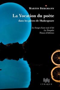 Martin Bergmann - La vocation du poète dans les pièces de Shakespeare - Le Songe d'une nuit d'été, La Tempête, Timon d'Athènes.