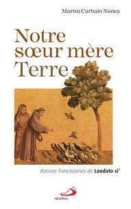 Martin Carbajo Nuñez - Notre soeur mère Terre - Racines franciscaines de Laudato si'.