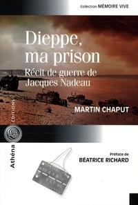 Martin Chaput - Dieppe, ma prison - Récit de guerre de Jacques Nadeau.