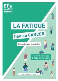 Martin Chartogne et Sébastien Landry - La fatigue liée au cancer - La connaître pour la combattre.