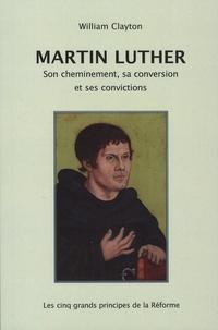 Martin Clayton - Martin Luther - Son cheminement, sa conversion et ses convictions - Les cinq grands principes de la Réforme.