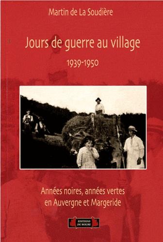 Martin de La Soudière - Jours de guerre au village - Années noires, années vertes en Auvergne et Margeride, 1939-1950.