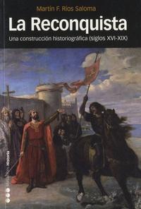 Martin F Rios Saloma - La Reconquista - Una construccion historiografica (sigla XVI-XIX).