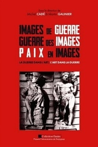 Martin Galinier et Michel Cadé - Images de guerre, guerre des images, paix en images - La guerre dans l'art, l'art dans la guerre.