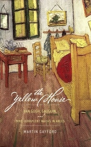 Martin Gayford - The Yellow House - Van Gogh, Gauguin, and Nine Turbulent Weeks in Arles.