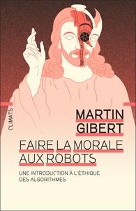 Martin Gibert - Faire la morale aux robots - Une introduction à l'éthique des algorithmes.